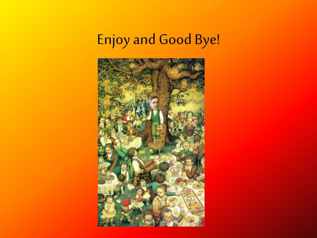 Enjoy and Good Bye!