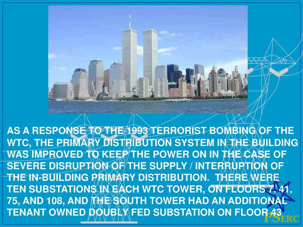AS A RESPONSE TO THE 1993 TERRORIST BOMBING OF THE WTC, THE PRIMARY DISTRIBUTION SYSTEM IN THE BUILDING WAS IMPROVED TO KEEP THE POWER ON IN THE CASE OF SEVERE DISRUPTION OF THE SUPPLY / INTERRUPTION OF THE IN-BUILDING PRIMARY DISTRIBUTION.  THERE WERE TEN SUBSTATIONS IN EACH WTC TOWER, ON FLOORS 7, 41, 75, AND 108, AND THE SOUTH TOWER HAD AN ADDITIONAL TENANT OWNED DOUBLY FED SUBSTATION ON FLOOR 43