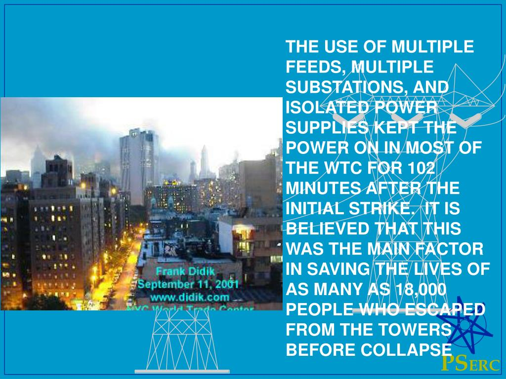 THE USE OF MULTIPLE FEEDS, MULTIPLE SUBSTATIONS, AND ISOLATED POWER SUPPLIES KEPT THE POWER ON IN MOST OF THE WTC FOR 102 MINUTES AFTER THE INITIAL STRIKE.  IT IS BELIEVED THAT THIS WAS THE MAIN FACTOR IN SAVING THE LIVES OF AS MANY AS 18,000 PEOPLE WHO ESCAPED FROM THE TOWERS BEFORE COLLAPSE