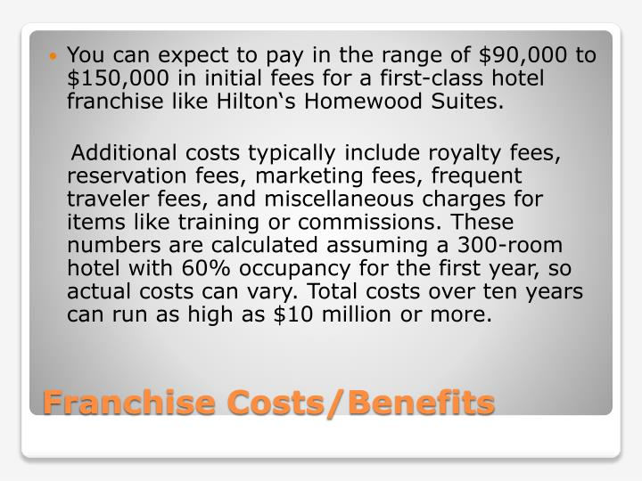 You can expect to pay in the range of $90,000 to $150,000 in initial fees for a first-class hotel franchise like Hilton's Homewood Suites.
