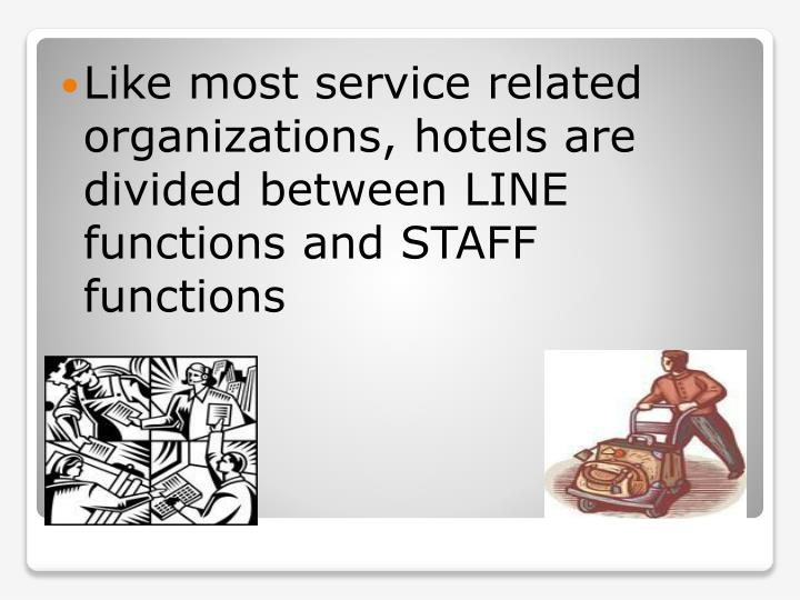 Like most service related organizations, hotels are divided between LINE functions and STAFF functions