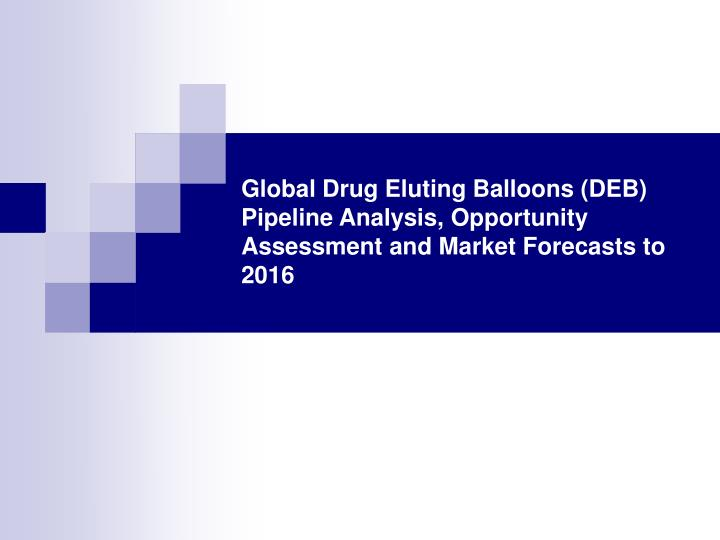 Global Drug Eluting Balloons (DEB) Pipeline Analysis, Opportunity Assessment and Market Forecasts to...