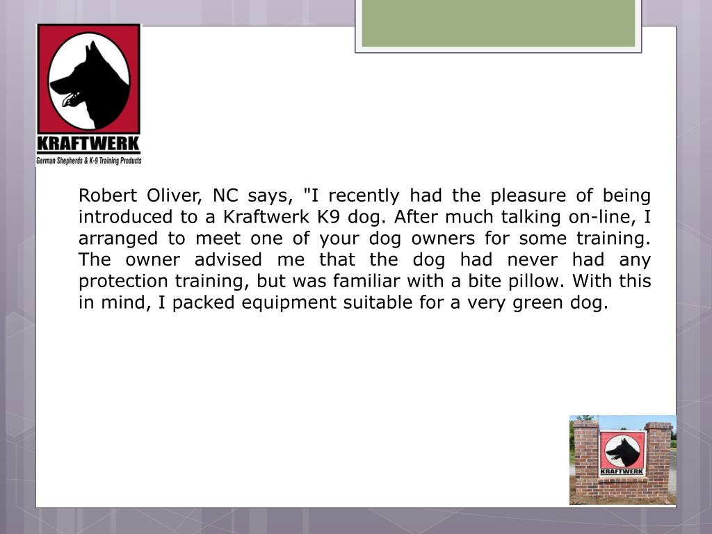 "Robert Oliver, NC says, ""I recently had the pleasure of being introduced to a Kraftwerk K9 dog. After much talking on-line, I arranged to meet one of your dog owners for some training. The owner advised me that the dog had never had any protection training, but was familiar with a bite pillow. With this in mind, I packed equipment suitable for a very green dog."