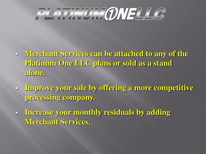 Merchant Services can be attached to any of the Platinum One LLC plans or sold as a stand alone.