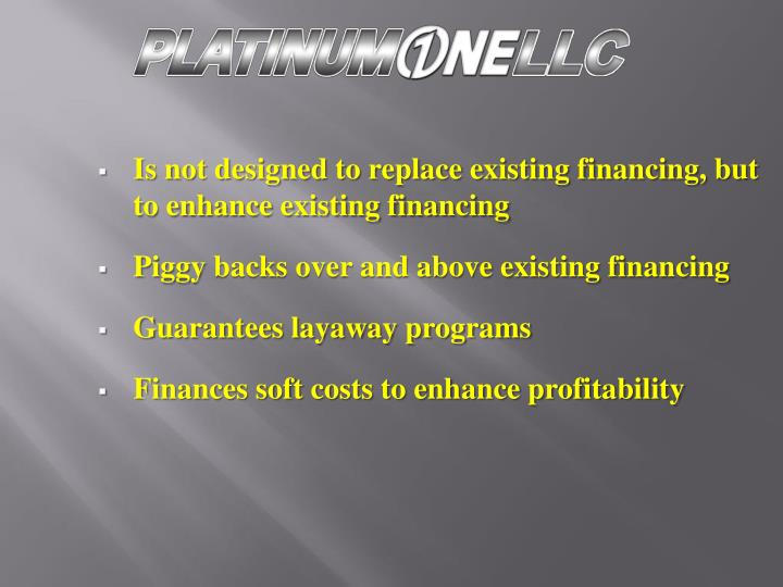 Is not designed to replace existing financing, but to enhance existing financing