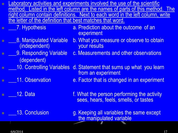 Laboratory activities and experiments involved the use of the scientific method.  Listed in the left column are the names of parts of this method.  The right column contain definitions.  Next to each word in the left column, write the letter of the definition that best matches that word.
