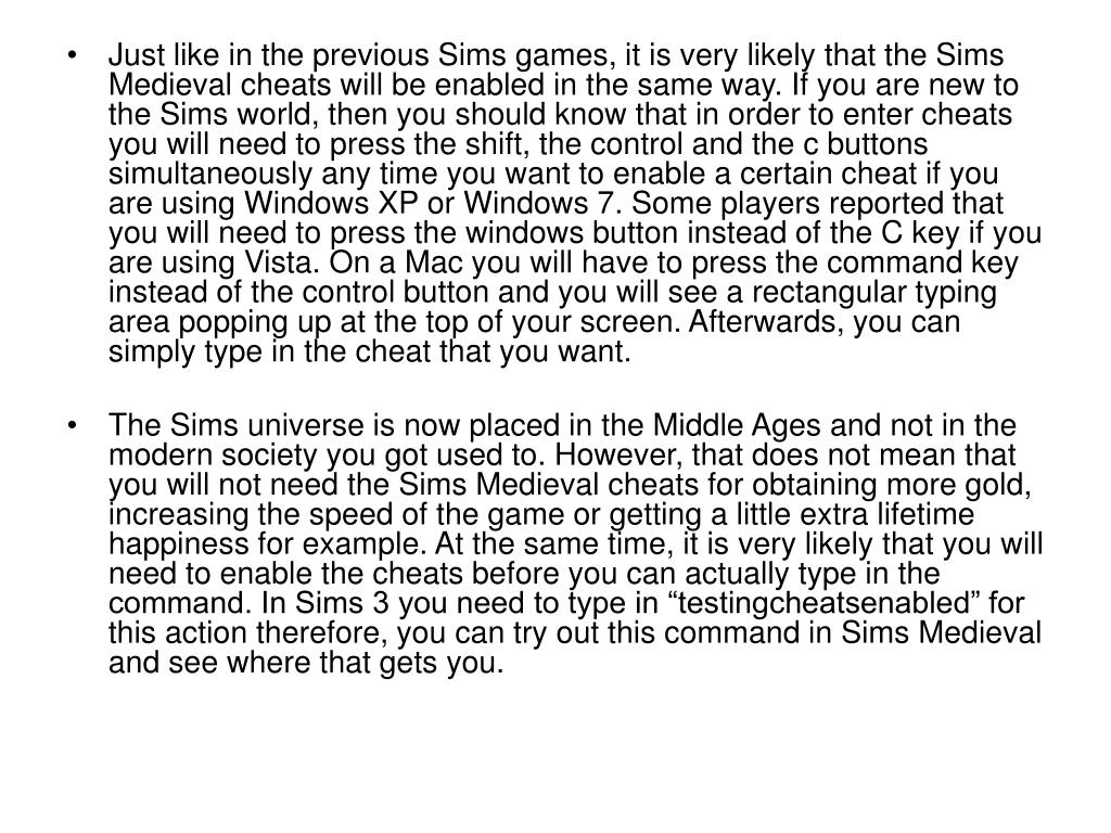 Just like in the previous Sims games, it is very likely that the Sims Medieval cheats will be enabled in the same way. If you are new to the Sims world, then you should know that in order to enter cheats you will need to press the shift, the control and the c buttons simultaneously any time you want to enable a certain cheat if you are using Windows XP or Windows 7. Some players reported that you will need to press the windows button instead of the C key if you are using Vista. On a Mac you will have to press the command key instead of the control button and you will see a rectangular typing area popping up at the top of your screen. Afterwards, you can simply type in the cheat that you want.