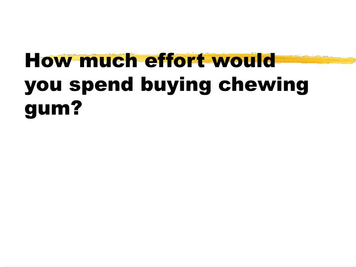 How much effort would you spend buying chewing gum?