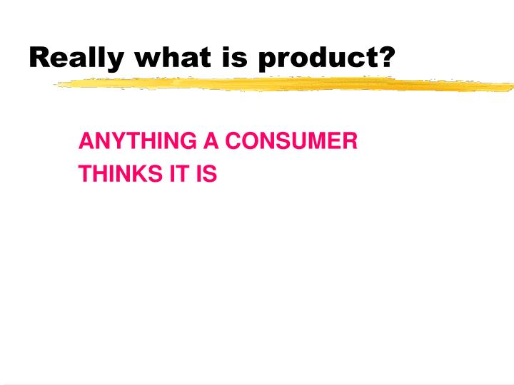 Really what is product?