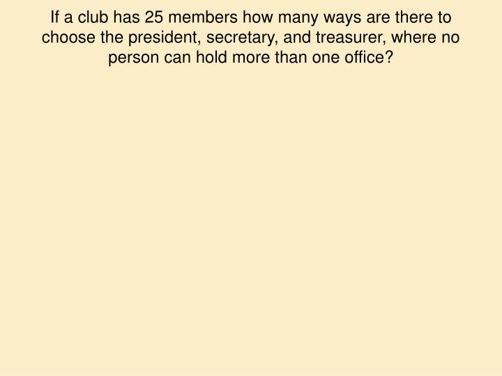 If a club has 25 members how many ways are there to choose the president, secretary, and treasurer, where no person can hold more than one office?