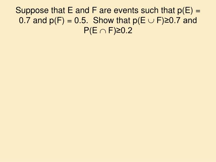 Suppose that E and F are events such that p(E) = 0.7 and p(F) = 0.5.  Show that p(E
