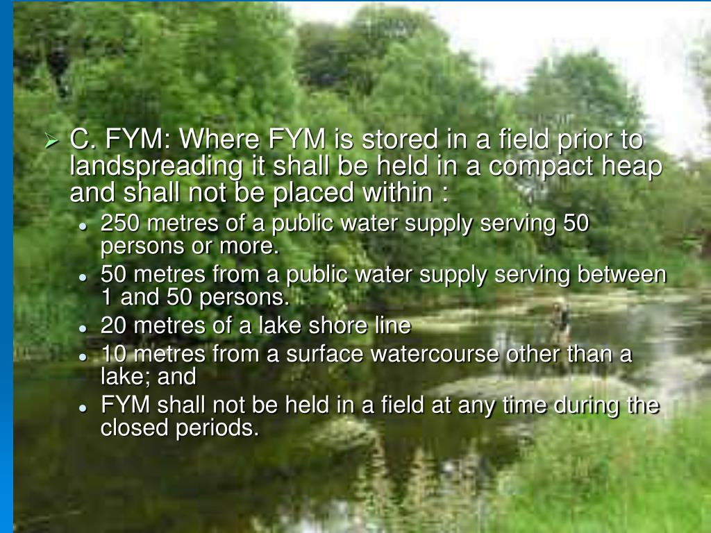 C. FYM: Where FYM is stored in a field prior to landspreading it shall be held in a compact heap and shall not be placed within :
