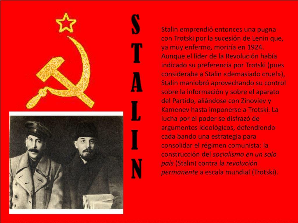 Stalin emprendió entonces una pugna con Trotski por la sucesión de Lenin que, ya muy enfermo, moriría en 1924. Aunque el líder de la Revolución había indicado su preferencia por Trotski (pues consideraba a Stalin «demasiado cruel»), Stalin maniobró aprovechando su control sobre la información y sobre el aparato del Partido, aliándose con Zinoviev y Kamenev hasta imponerse a Trotski. La lucha por el poder se disfrazó de argumentos ideológicos, defendiendo cada bando una estrategia para consolidar el régimen comunista: la construcción del