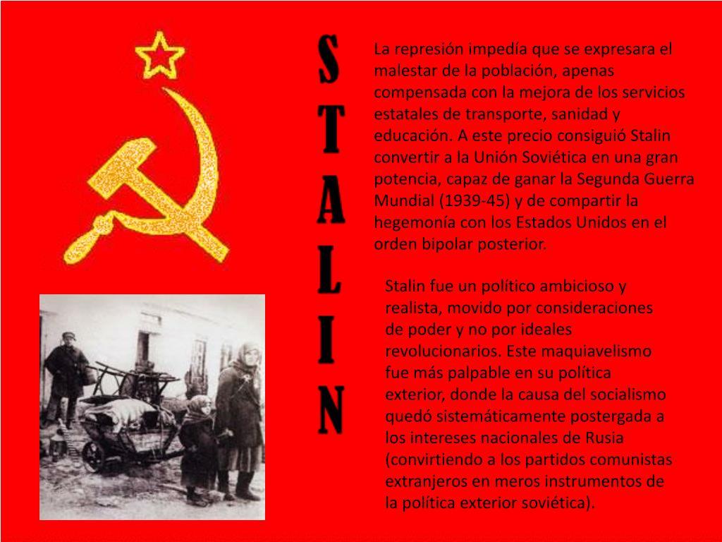 La represión impedía que se expresara el malestar de la población, apenas compensada con la mejora de los servicios estatales de transporte, sanidad y educación. A este precio consiguió Stalin convertir a la Unión Soviética en una gran potencia, capaz de ganar la Segunda Guerra Mundial (1939-45) y de compartir la hegemonía con los Estados Unidos en el orden bipolar posterior.