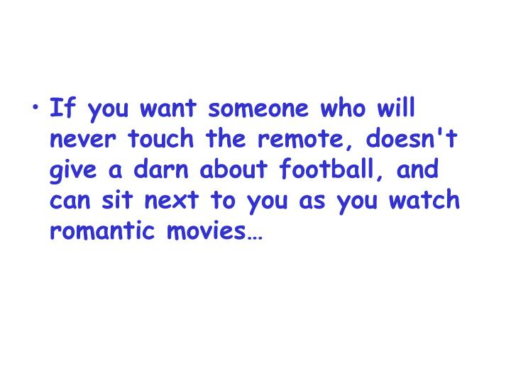 If you want someone who will never touch the remote, doesn't give a darn about football, and can sit next to you as you watch romantic movies…