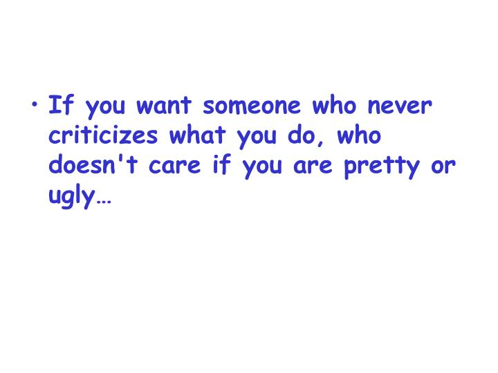 If you want someone who never criticizes what you do, who doesn't care if you are pretty or ugly…