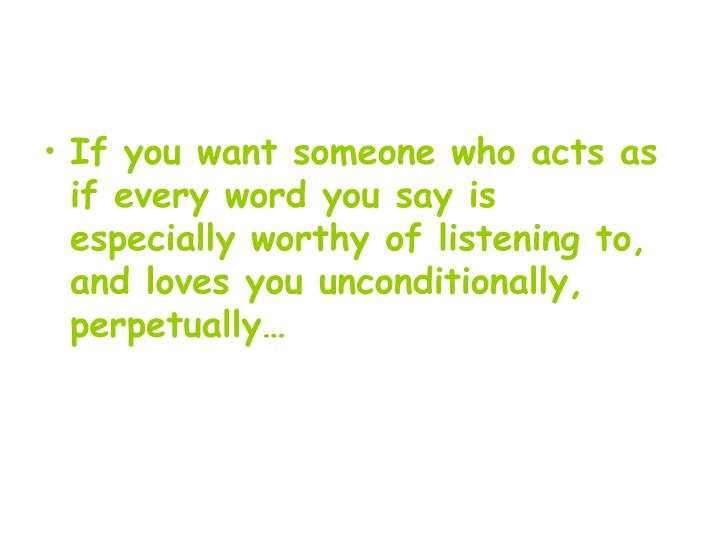 If you want someone who acts as if every word you say is especially worthy of listening to, and loves you unconditionally, perpetually…