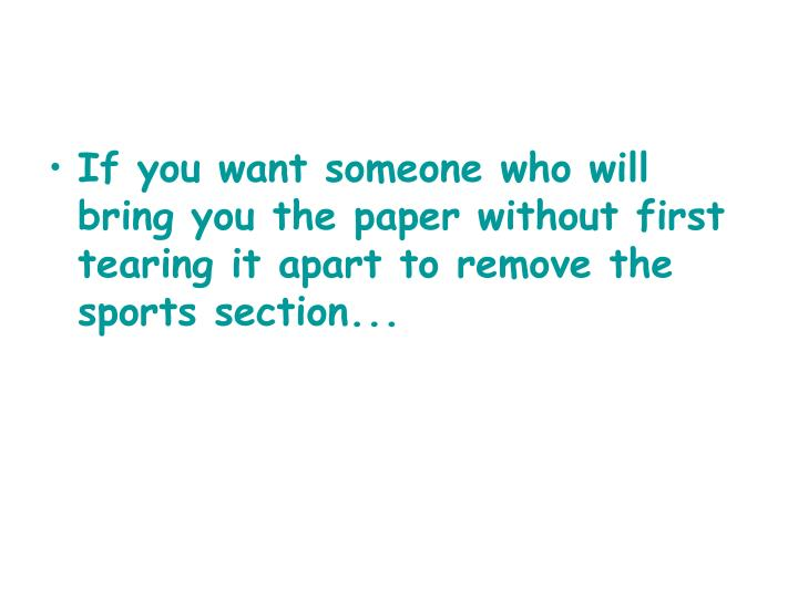 If you want someone who will bring you the paper without first tearing it apart to remove the sports...