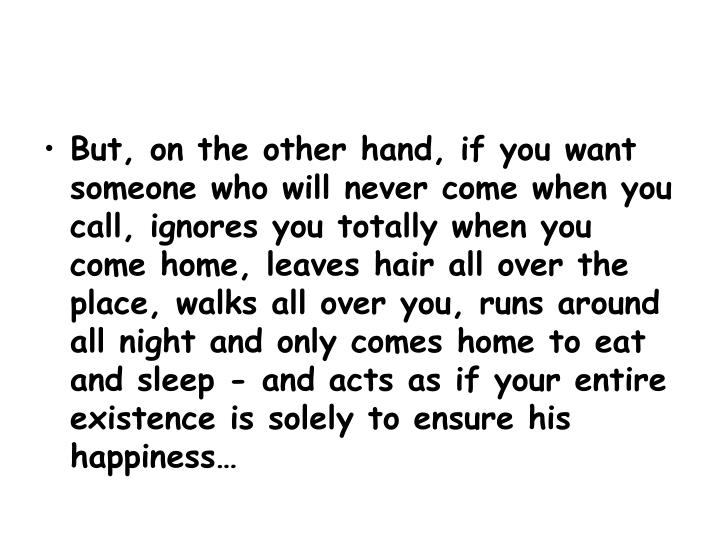 But, on the other hand, if you want someone who will never come when you call, ignores you totally when you come home, leaves hair all over the place, walks all over you, runs around all night and only comes home to eat and sleep - and acts as if your entire existence is solely to ensure his happiness…
