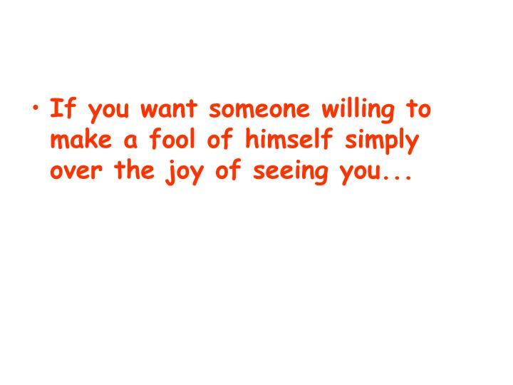 If you want someone willing to make a fool of himself simply over the joy of seeing you...
