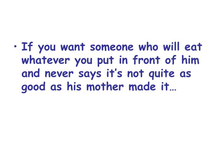 If you want someone who will eat whatever you put in front of him and never says it's not quite as good as his mother made it…