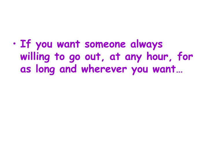 If you want someone always willing to go out, at any hour, for as long and wherever you want…