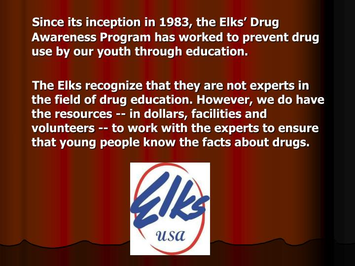Since its inception in 1983, the Elks' Drug Awareness Program has worked to prevent drug use by ou...