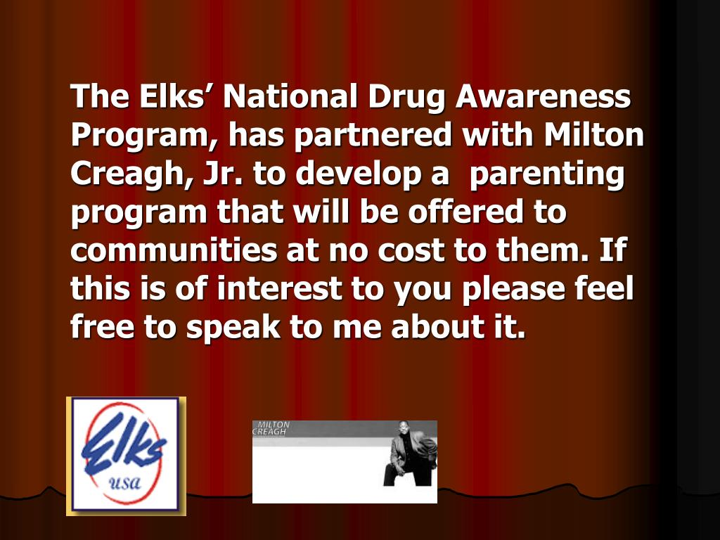 The Elks' National Drug Awareness Program, has partnered with Milton Creagh, Jr. to develop a  parenting program that will be offered to communities at no cost to them. If this is of interest to you please feel free to speak to me about it.