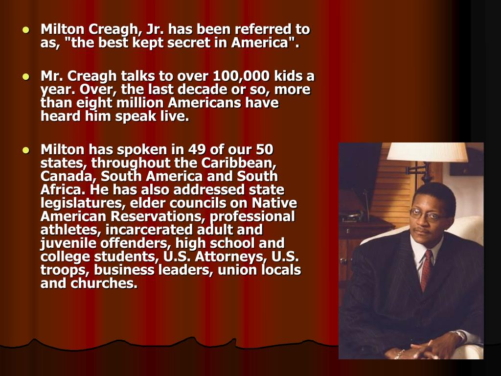 "Milton Creagh, Jr. has been referred to as, ""the best kept secret in America""."