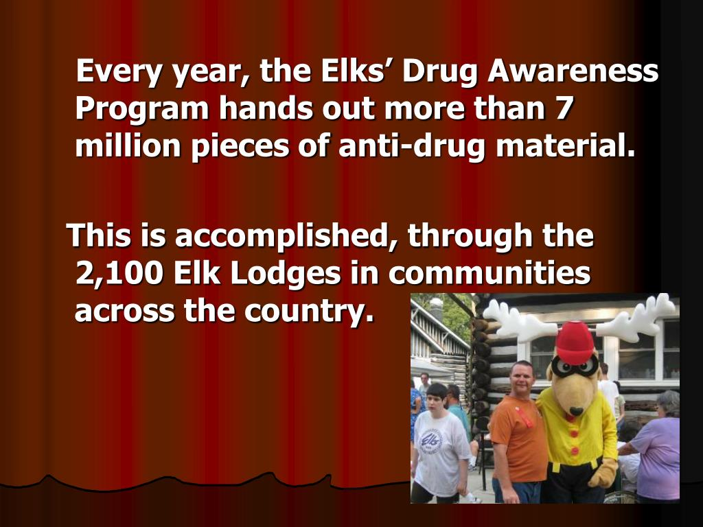 Every year, the Elks' Drug Awareness Program hands out more than 7 million pieces of anti-drug material.