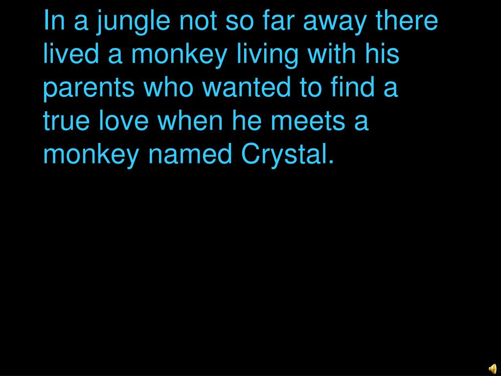 In a jungle not so far away there lived a monkey living with his parents who wanted to find a true love when he meets a monkey named Crystal.