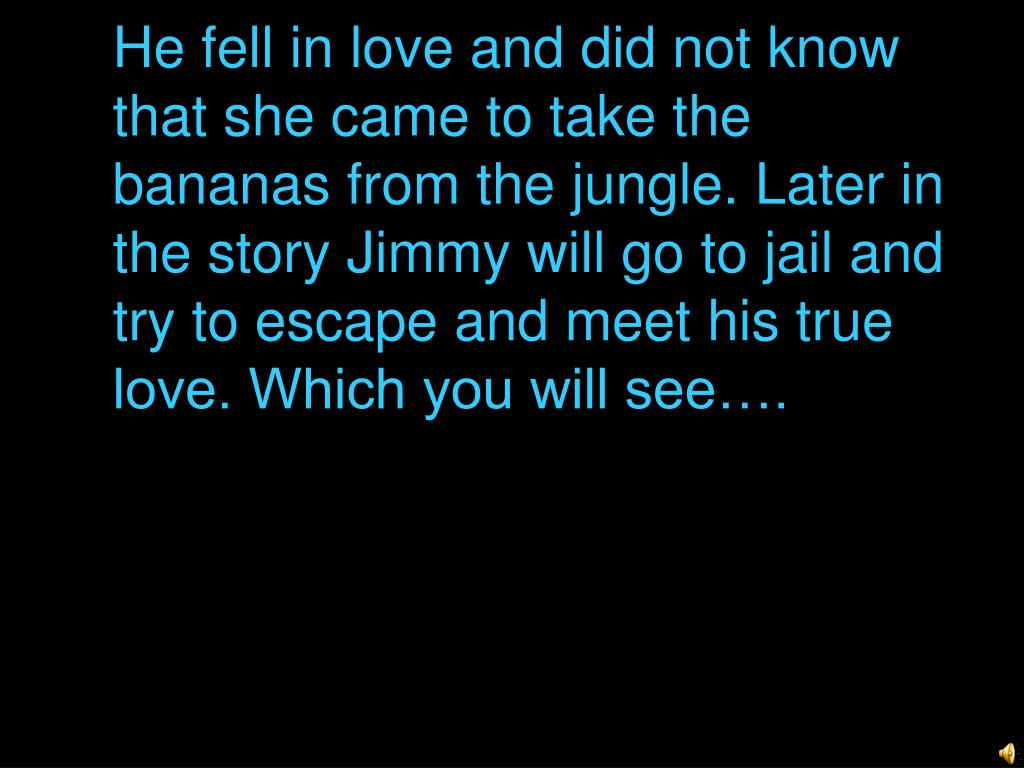 He fell in love and did not know that she came to take the bananas from the jungle. Later in the story Jimmy will go to jail and try to escape and meet his true love. Which you will see….