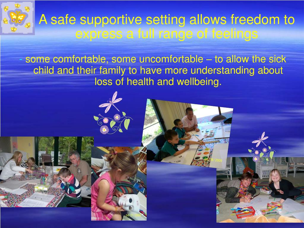 A safe supportive setting allows freedom to express a full range of feelings