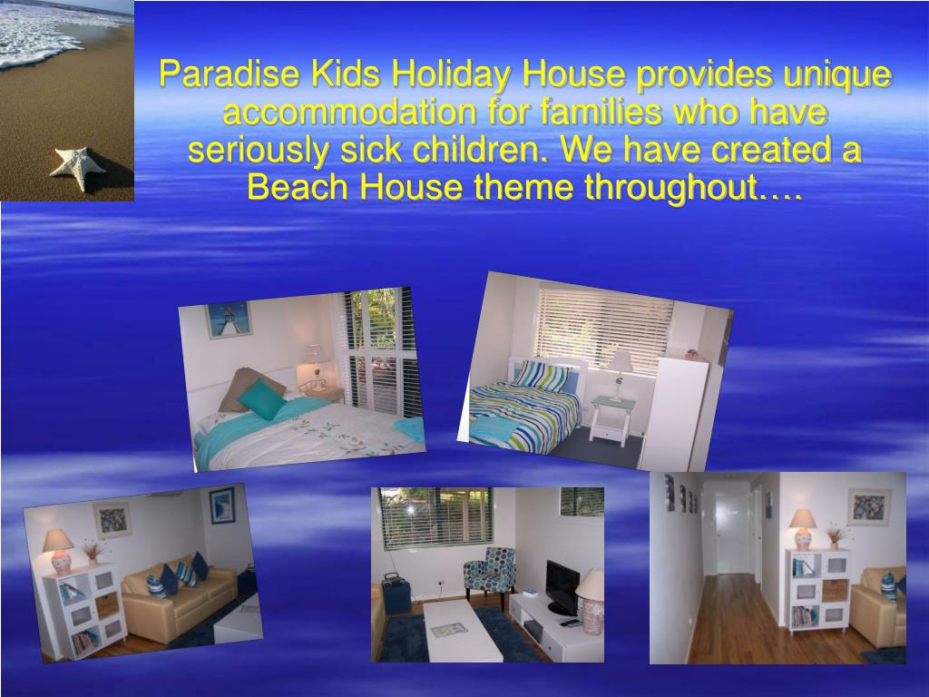 Paradise Kids Holiday House provides unique accommodation for families who have seriously sick children. We have created a Beach House theme throughout….