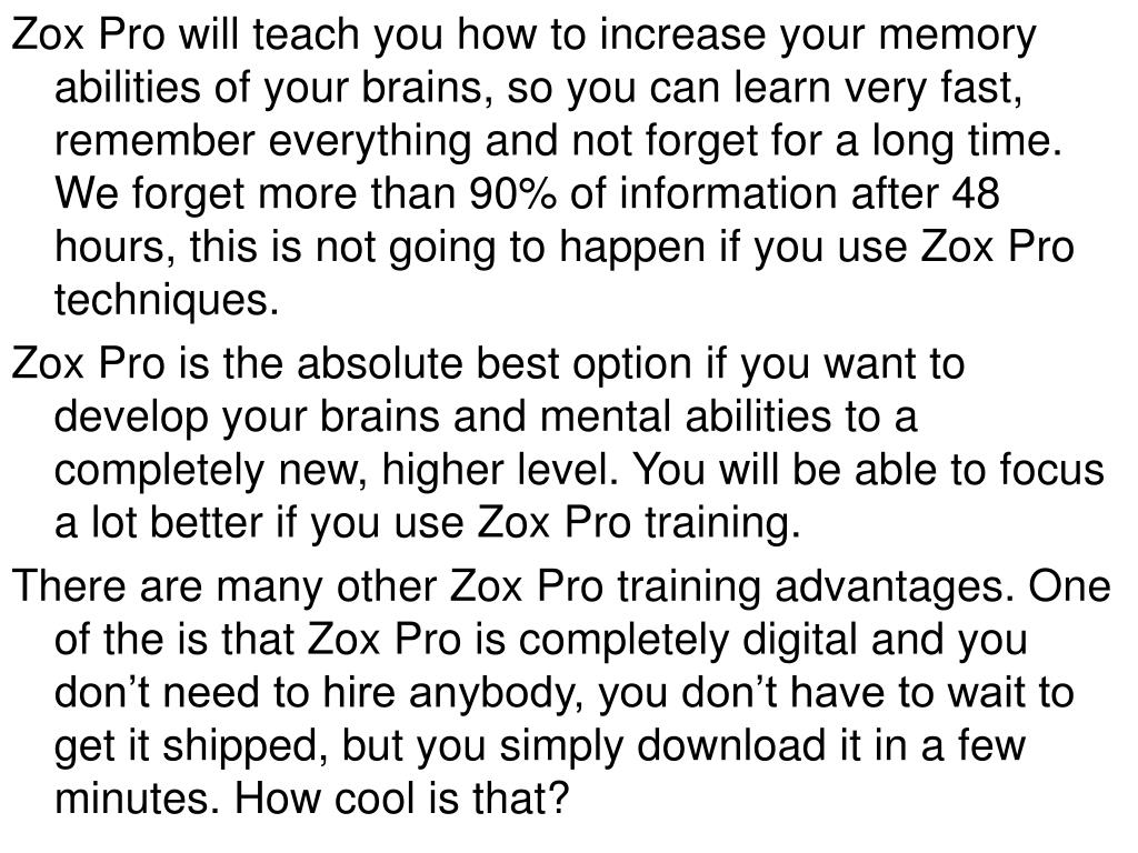 Zox Pro will teach you how to increase your memory abilities of your brains, so you can learn very fast, remember everything and not forget for a long time. We forget more than 90% of information after 48 hours, this is not going to happen if you use Zox Pro techniques.
