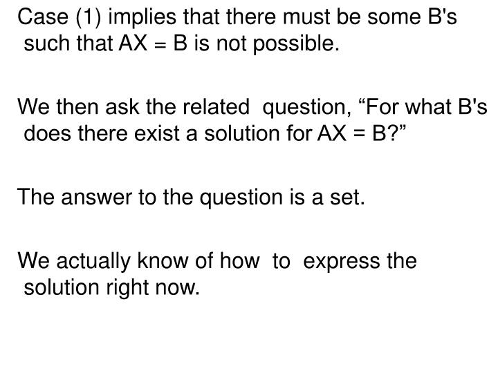 Case (1) implies that there must be some B's such that AX = B is not possible.
