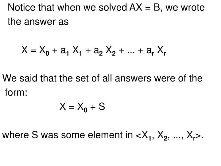 Notice that when we solved AX = B, we wrote