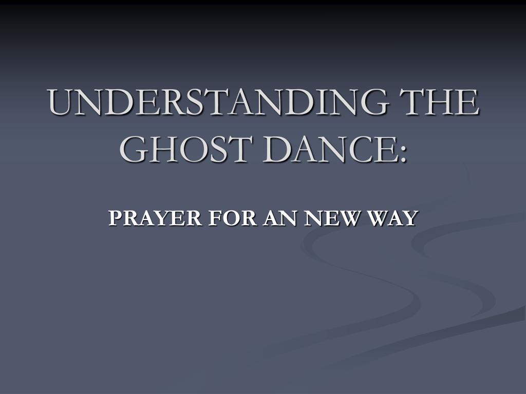 UNDERSTANDING THE GHOST DANCE: