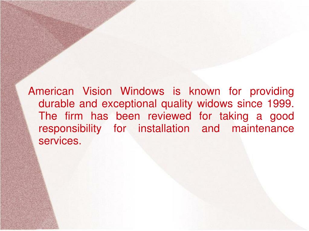 American Vision Windows is known for providing durable and exceptional quality widows since 1999. The firm has been reviewed for taking a good responsibility for installation and maintenance services.