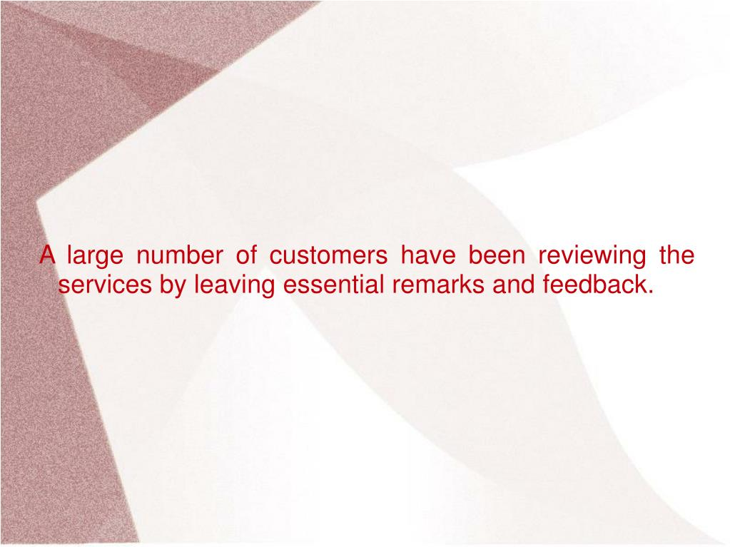 A large number of customers have been reviewing the services by leaving essential remarks and feedback.