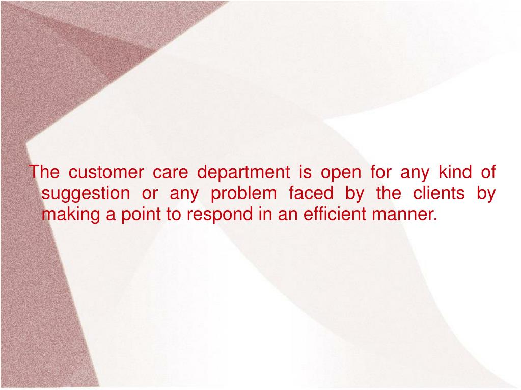 The customer care department is open for any kind of suggestion or any problem faced by the clients by making a point to respond in an efficient manner.