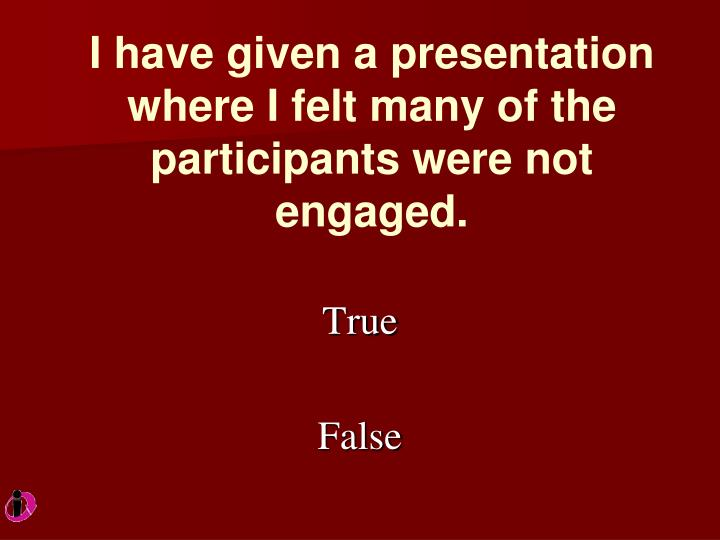 I have given a presentation where I felt many of the participants were not engaged.