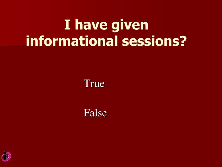 I have given informational sessions?