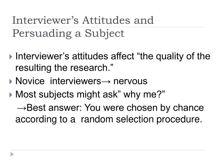 "Interviewer's attitudes affect ""the quality of the resulting the research."""