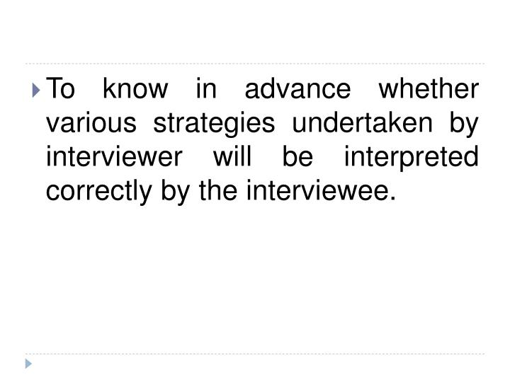 To know in advance whether various strategies undertaken by interviewer will be interpreted correctly by the interviewee.