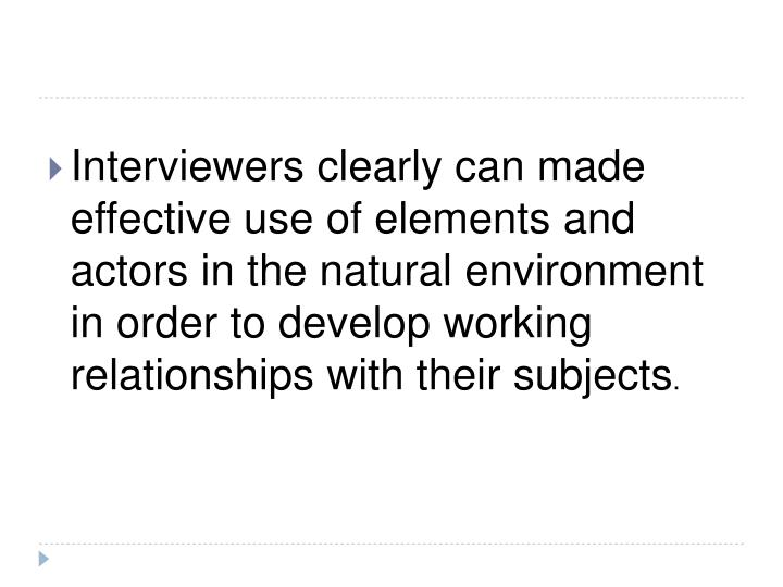 Interviewers clearly can made effective use of elements and actors in the natural environment in order to develop working relationships with their subjects