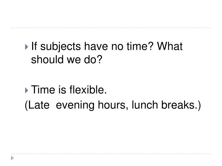If subjects have no time? What should we do?