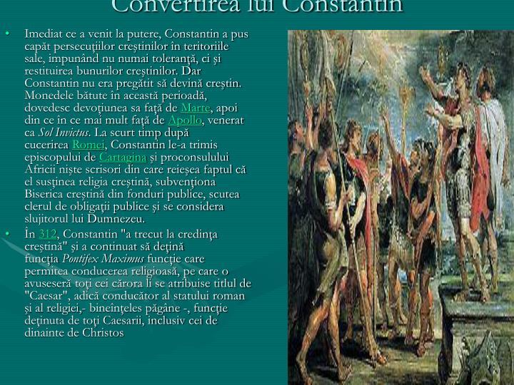 Imediat ce a venit la putere, Constantin a pus capăt persecuţiilor creştinilor în teritoriile sale, impunând nu numai toleranţă, ci şi restituirea bunurilor creştinilor. Dar Constantin nu era pregătit să devină creştin. Monedele bătute în această perioadă, dovedesc devoţiunea sa faţă de