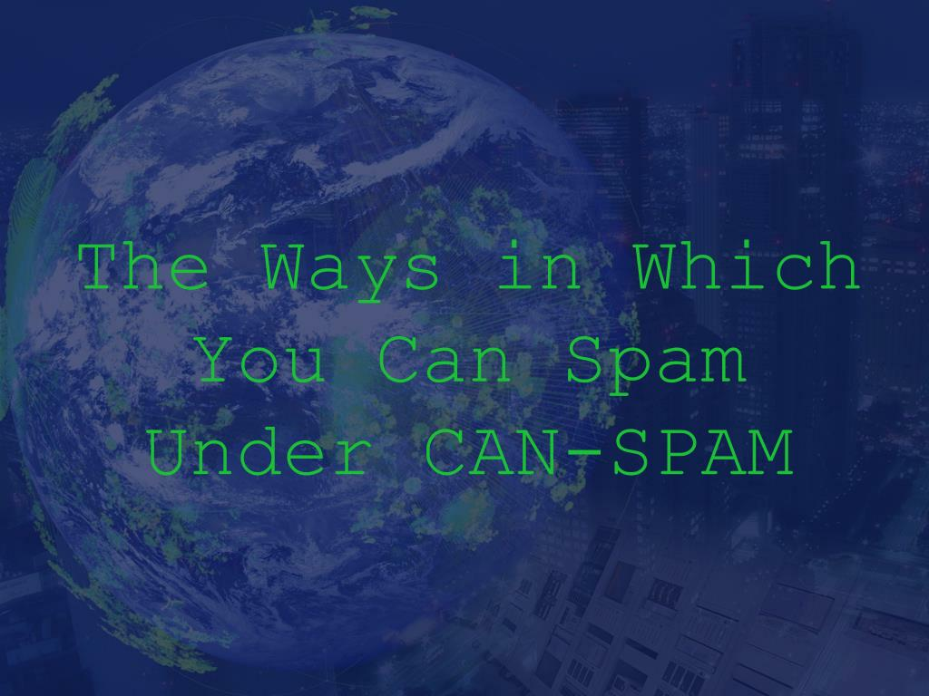 The Ways in Which You Can Spam Under CAN-SPAM