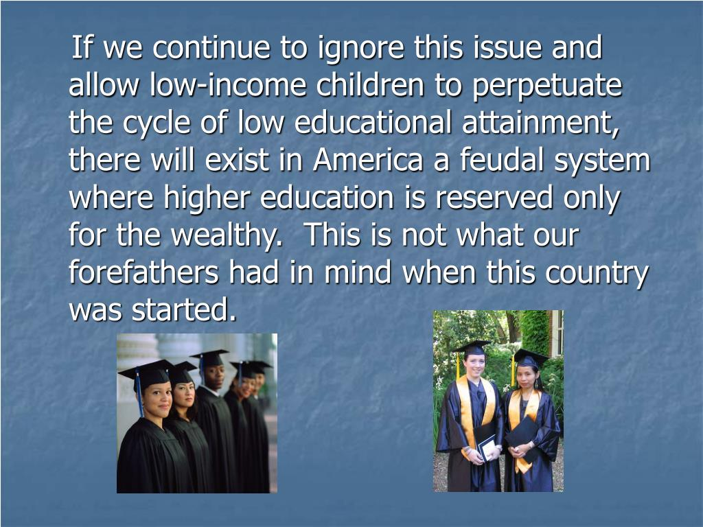If we continue to ignore this issue and allow low-income children to perpetuate the cycle of low educational attainment, there will exist in America a feudal system where higher education is reserved only for the wealthy.  This is not what our forefathers had in mind when this country was started.